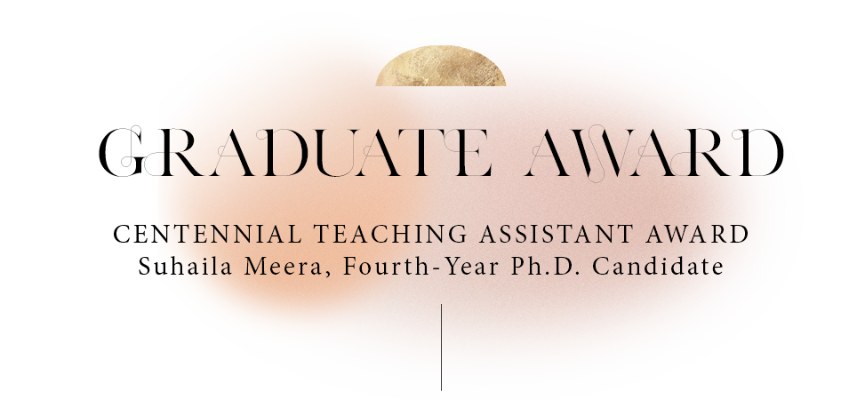 GRADUATE AWARD Suhaila Meera, Fourth-Year Ph.D. Candidate
