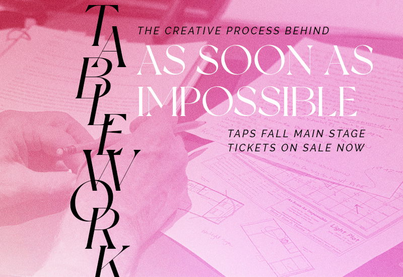 """Tablework: the creative process behind """"As Soon as Impossible"""" Taps Fall Main Stage Tickets On Sale Now"""